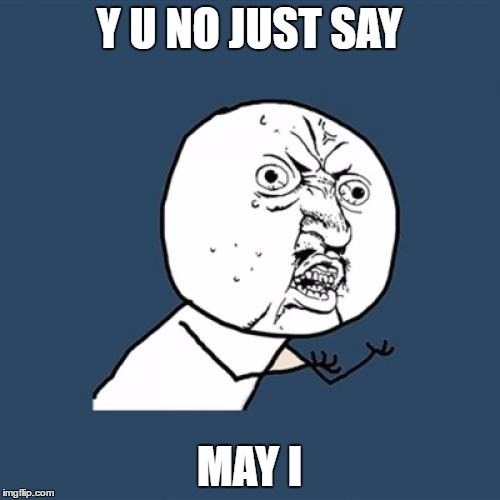 Y U No Meme | Y U NO JUST SAY MAY I | image tagged in memes,y u no | made w/ Imgflip meme maker