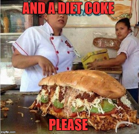 AND A DIET COKE PLEASE | image tagged in big sandwich | made w/ Imgflip meme maker
