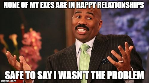 Steve Harvey Meme | NONE OF MY EXES ARE IN HAPPY RELATIONSHIPS SAFE TO SAY I WASN'T THE PROBLEM | image tagged in memes,steve harvey | made w/ Imgflip meme maker