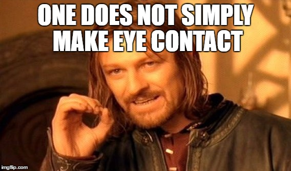 One Does Not Simply Meme | ONE DOES NOT SIMPLY MAKE EYE CONTACT | image tagged in memes,one does not simply | made w/ Imgflip meme maker