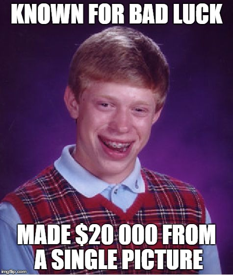Pretty ironic if you ask me | KNOWN FOR BAD LUCK MADE $20 000 FROM A SINGLE PICTURE | image tagged in memes,bad luck brian | made w/ Imgflip meme maker