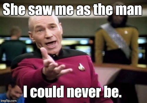 Picard Wtf Meme | She saw me as the man I could never be. | image tagged in memes,picard wtf | made w/ Imgflip meme maker