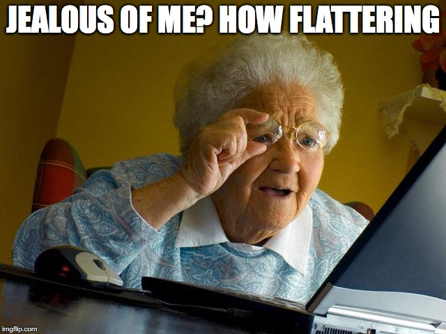 Grandma Finds The Internet Meme | JEALOUS OF ME? HOW FLATTERING | image tagged in memes,grandma finds the internet | made w/ Imgflip meme maker