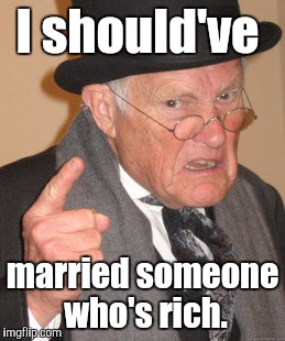 Back In My Day Meme | I should've married someone who's rich. | image tagged in memes,back in my day | made w/ Imgflip meme maker