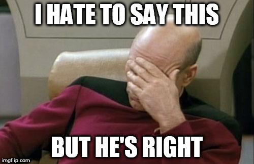 Captain Picard Facepalm Meme | I HATE TO SAY THIS BUT HE'S RIGHT | image tagged in memes,captain picard facepalm | made w/ Imgflip meme maker