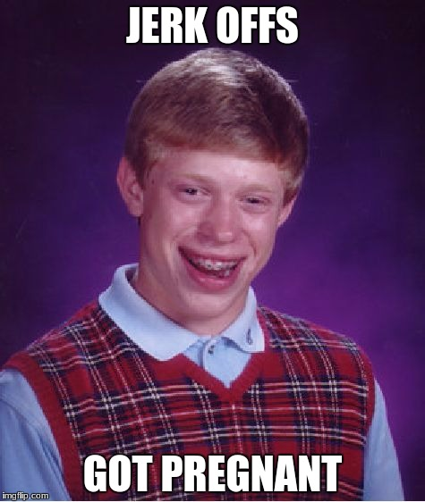 Bad Luck Brian Meme | JERK OFFS GOT PREGNANT | image tagged in memes,bad luck brian | made w/ Imgflip meme maker