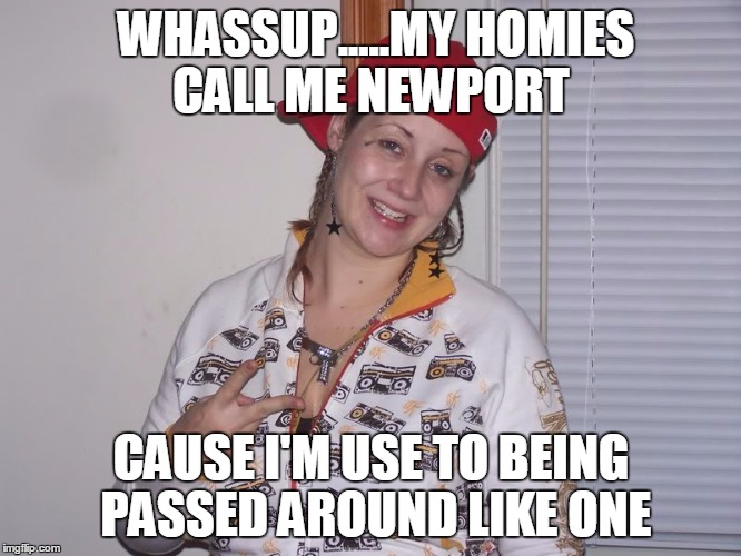 #Dead | WHASSUP.....MY HOMIES CALL ME NEWPORT CAUSE I'M USE TO BEING PASSED AROUND LIKE ONE | image tagged in white girl,funny,memes,funny memes | made w/ Imgflip meme maker