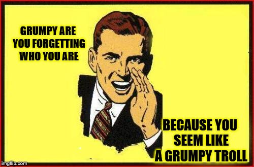 GRUMPY ARE YOU FORGETTING WHO YOU ARE BECAUSE YOU SEEM LIKE A GRUMPY TROLL | made w/ Imgflip meme maker