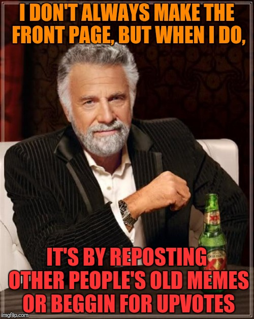 The Most Interesting Man In The World Meme | I DON'T ALWAYS MAKE THE FRONT PAGE, BUT WHEN I DO, IT'S BY REPOSTING OTHER PEOPLE'S OLD MEMES OR BEGGIN FOR UPVOTES | image tagged in memes,the most interesting man in the world | made w/ Imgflip meme maker