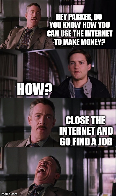 Spiderman Laugh Meme | HEY PARKER, DO YOU KNOW HOW YOU CAN USE THE INTERNET TO MAKE MONEY? HOW? CLOSE THE INTERNET AND GO FIND A JOB | image tagged in memes,spiderman laugh | made w/ Imgflip meme maker