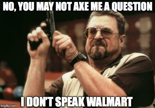 Am I The Only One Around Here Meme | NO, YOU MAY NOT AXE ME A QUESTION I DON'T SPEAK WALMART | image tagged in memes,am i the only one around here | made w/ Imgflip meme maker