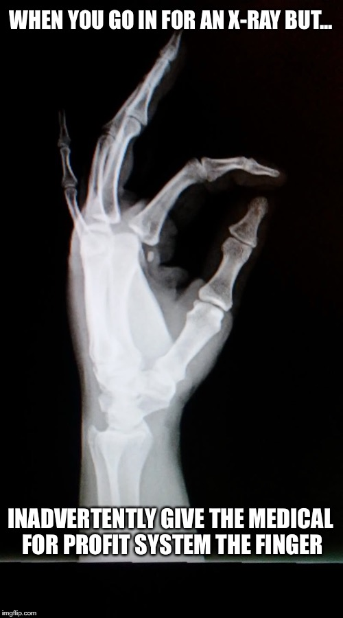 Inadvertently  | WHEN YOU GO IN FOR AN X-RAY BUT... INADVERTENTLY GIVE THE MEDICAL FOR PROFIT SYSTEM THE FINGER | image tagged in system,middle finger,medical,xray,profit | made w/ Imgflip meme maker