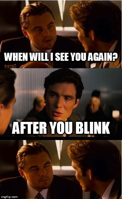 Inception Meme | WHEN WILL I SEE YOU AGAIN? AFTER YOU BLINK | image tagged in memes,inception | made w/ Imgflip meme maker