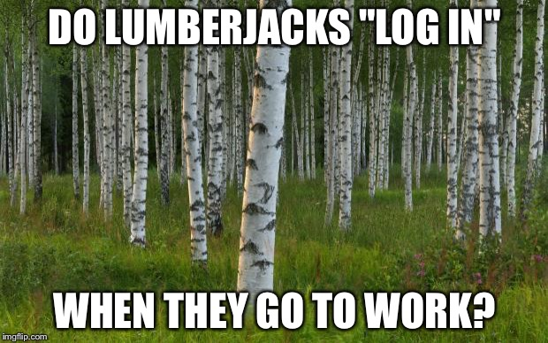 "DO LUMBERJACKS ""LOG IN"" WHEN THEY GO TO WORK? 