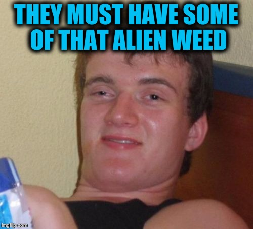 10 Guy Meme | THEY MUST HAVE SOME OF THAT ALIEN WEED | image tagged in memes,10 guy | made w/ Imgflip meme maker