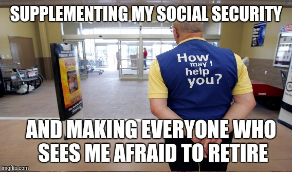 SUPPLEMENTING MY SOCIAL SECURITY AND MAKING EVERYONE WHO SEES ME AFRAID TO RETIRE | made w/ Imgflip meme maker