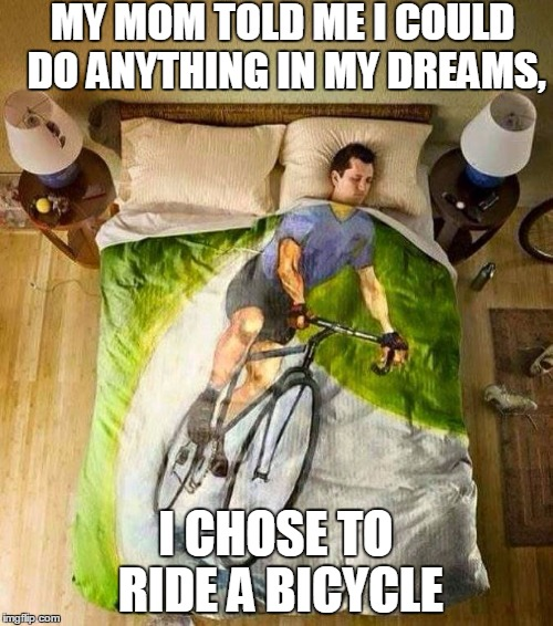 MY MOM TOLD ME I COULD DO ANYTHING IN MY DREAMS, I CHOSE TO RIDE A BICYCLE | image tagged in bicycle | made w/ Imgflip meme maker