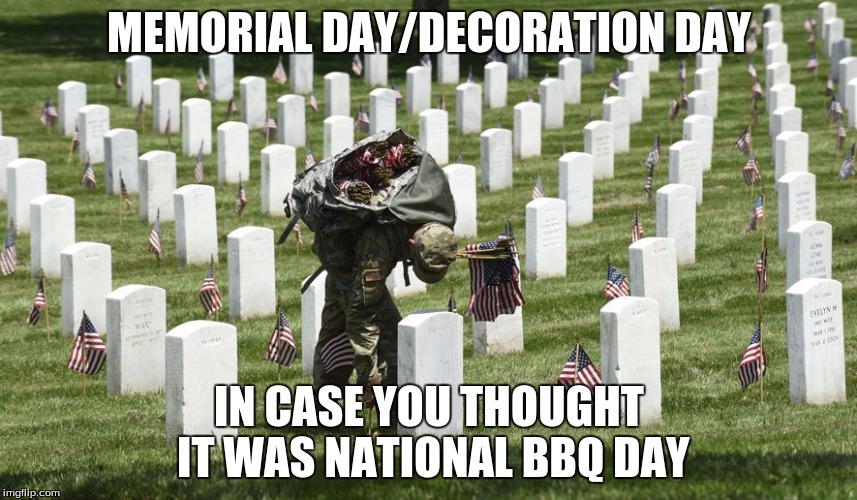 MEMORIAL DAY/DECORATION DAY IN CASE YOU THOUGHT IT WAS NATIONAL BBQ DAY | image tagged in arlington | made w/ Imgflip meme maker