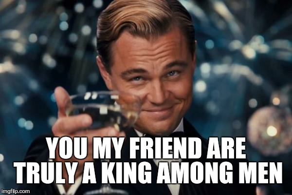 Leonardo Dicaprio Cheers Meme | YOU MY FRIEND ARE TRULY A KING AMONG MEN | image tagged in memes,leonardo dicaprio cheers | made w/ Imgflip meme maker