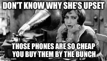 Silent films | DON'T KNOW WHY SHE'S UPSET THOSE PHONES ARE SO CHEAP YOU BUY THEM BY THE BUNCH | image tagged in silent films | made w/ Imgflip meme maker