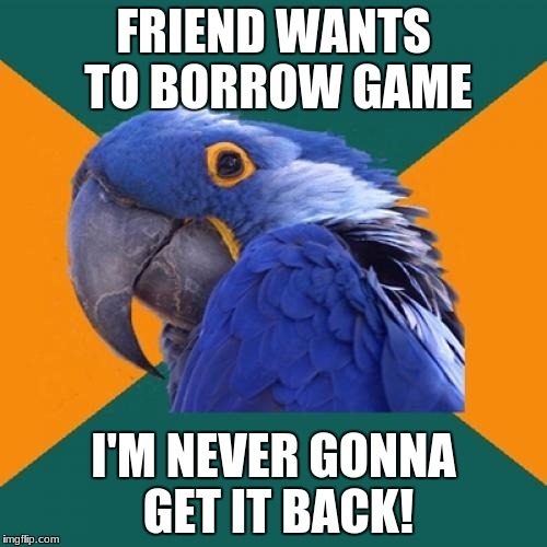 Paranoid Parrot Meme | FRIEND WANTS TO BORROW GAME I'M NEVER GONNA GET IT BACK! | image tagged in memes,paranoid parrot | made w/ Imgflip meme maker