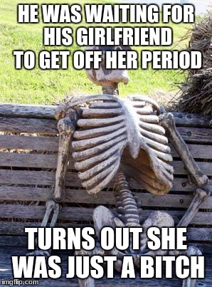 Waiting Skeleton Meme | HE WAS WAITING FOR HIS GIRLFRIEND TO GET OFF HER PERIOD TURNS OUT SHE WAS JUST A B**CH | image tagged in memes,waiting skeleton | made w/ Imgflip meme maker