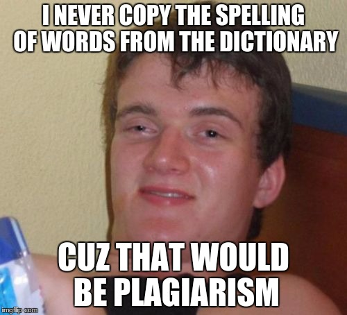 10 Guy Meme | I NEVER COPY THE SPELLING OF WORDS FROM THE DICTIONARY CUZ THAT WOULD BE PLAGIARISM | image tagged in memes,10 guy | made w/ Imgflip meme maker