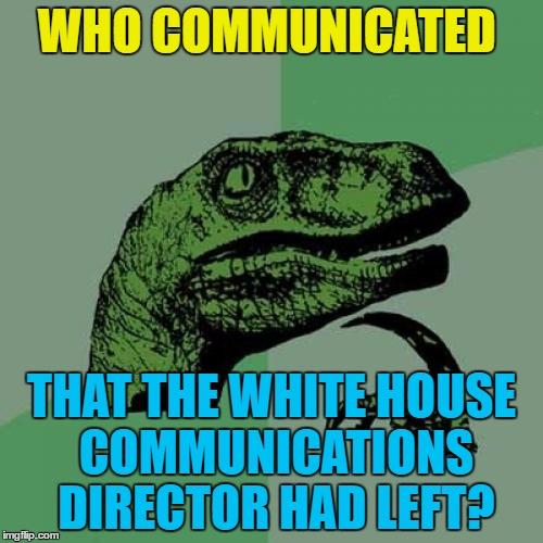 Somebody must've... | WHO COMMUNICATED THAT THE WHITE HOUSE COMMUNICATIONS DIRECTOR HAD LEFT? | image tagged in memes,philosoraptor,politics,white house,communications director,trump | made w/ Imgflip meme maker