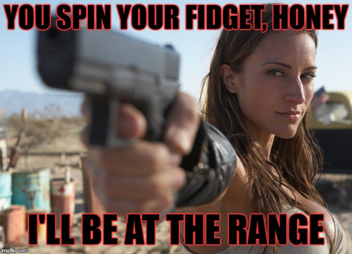 YOU SPIN YOUR FIDGET, HONEY I'LL BE AT THE RANGE | made w/ Imgflip meme maker