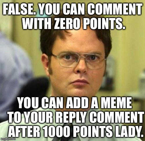 A note about Imgflips points policy procedurismsificationists.  | FALSE. YOU CAN COMMENT WITH ZERO POINTS. YOU CAN ADD A MEME TO YOUR REPLY COMMENT AFTER 1000 POINTS LADY. | image tagged in false guy,bedtime for bonzo,for shizzo mo nizzo,dont be a meanie,i dont know,meme me up scotty | made w/ Imgflip meme maker