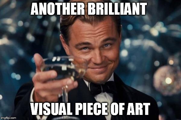 Leonardo Dicaprio Cheers Meme | ANOTHER BRILLIANT VISUAL PIECE OF ART | image tagged in memes,leonardo dicaprio cheers | made w/ Imgflip meme maker