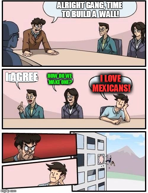 Boardroom Meeting Suggestion Meme | ALRIGHT GANG, TIME TO BUILD A  WALL! I AGREE HOW DO WE MAKE ONE? I LOVE MEXICANS! | image tagged in memes,boardroom meeting suggestion | made w/ Imgflip meme maker