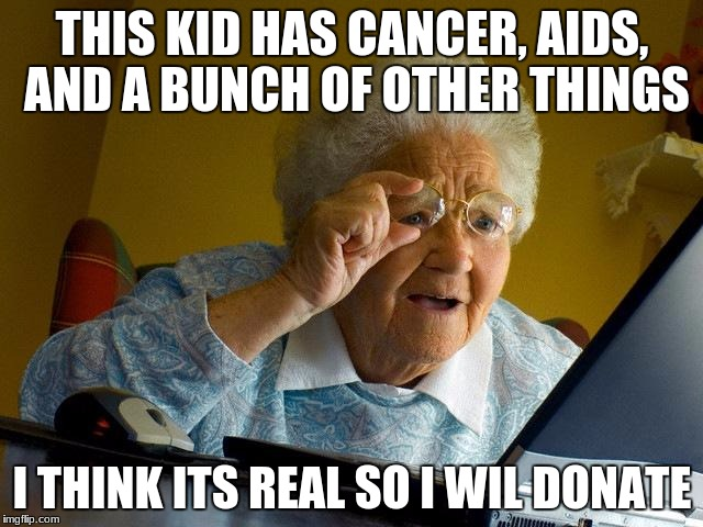 Grandma Finds The Internet Meme | THIS KID HAS CANCER, AIDS, AND A BUNCH OF OTHER THINGS I THINK ITS REAL SO I WIL DONATE | image tagged in memes,grandma finds the internet | made w/ Imgflip meme maker