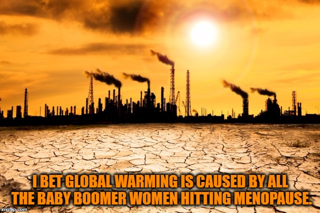 Global Warming | I BET GLOBAL WARMING IS CAUSED BY ALL THE BABY BOOMER WOMEN HITTING MENOPAUSE. | image tagged in global warming,women,menopause,funy,funny memes,baby boomers | made w/ Imgflip meme maker