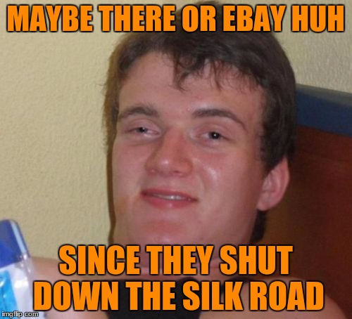 10 Guy Meme | MAYBE THERE OR EBAY HUH SINCE THEY SHUT DOWN THE SILK ROAD | image tagged in memes,10 guy | made w/ Imgflip meme maker