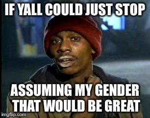 Y'all Got Any More Of That Meme | IF YALL COULD JUST STOP ASSUMING MY GENDER THAT WOULD BE GREAT | image tagged in memes,yall got any more of | made w/ Imgflip meme maker