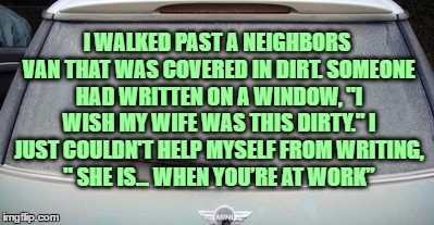 "I WALKED PAST A NEIGHBORS VAN THAT WAS COVERED IN DIRT. SOMEONE HAD WRITTEN ON A WINDOW, ""I WISH MY WIFE WAS THIS DIRTY."" I JUST COULDN'T HE 