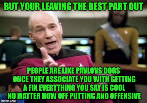 Picard Wtf Meme | BUT YOUR LEAVING THE BEST PART OUT PEOPLE ARE LIKE PAVLOVS DOGS ONCE THEY ASSOCIATE YOU WITH GETTING A FIX EVERYTHING YOU SAY IS COOL NO MAT | image tagged in memes,picard wtf | made w/ Imgflip meme maker