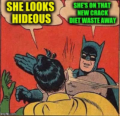 Batman Slapping Robin Meme | SHE LOOKS HIDEOUS SHE'S ON THAT NEW CRACK DIET WASTE AWAY | image tagged in memes,batman slapping robin | made w/ Imgflip meme maker