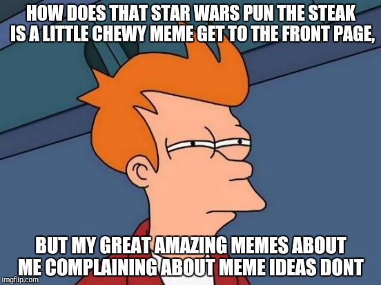 Futurama Fry Meme | HOW DOES THAT STAR WARS PUN THE STEAK IS A LITTLE CHEWY MEME GET TO THE FRONT PAGE, BUT MY GREAT AMAZING MEMES ABOUT ME COMPLAINING ABOUT ME | image tagged in memes,futurama fry | made w/ Imgflip meme maker