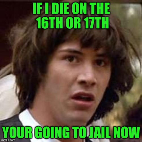 Conspiracy Keanu Meme | IF I DIE ON THE 16TH OR 17TH YOUR GOING TO JAIL NOW | image tagged in memes,conspiracy keanu | made w/ Imgflip meme maker