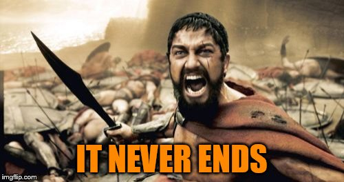 Sparta Leonidas Meme | IT NEVER ENDS | image tagged in memes,sparta leonidas | made w/ Imgflip meme maker