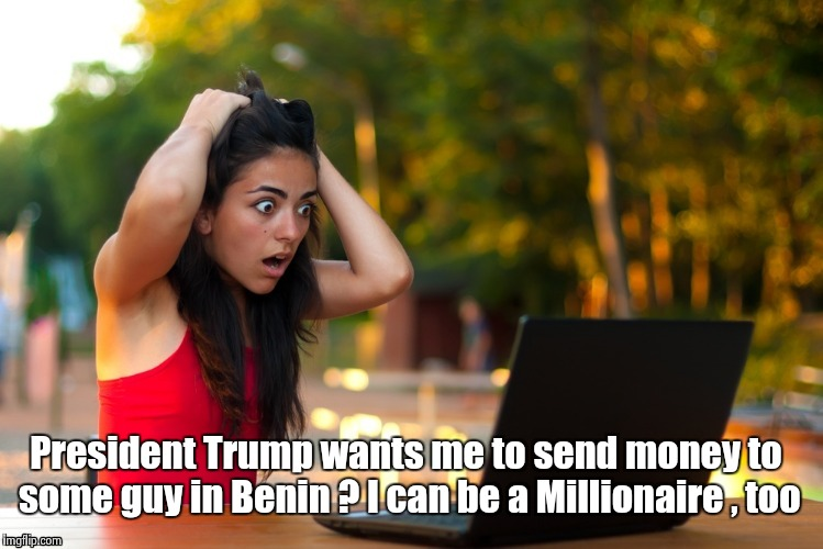 Laptop Girl | President Trump wants me to send money to some guy in Benin ? I can be a Millionaire , too | image tagged in laptop girl | made w/ Imgflip meme maker