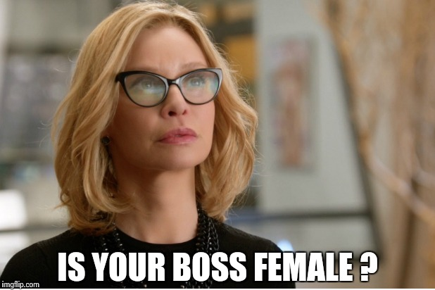 Callista Flockhart | IS YOUR BOSS FEMALE ? | image tagged in callista flockhart | made w/ Imgflip meme maker