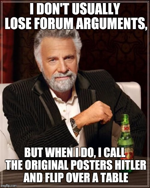 The Most Interesting Man In The World Meme | I DON'T USUALLY LOSE FORUM ARGUMENTS, BUT WHEN I DO, I CALL THE ORIGINAL POSTERS HITLER AND FLIP OVER A TABLE | image tagged in memes,the most interesting man in the world | made w/ Imgflip meme maker