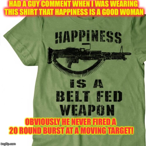 Marine Corps machine gunners get the job done with hundred of randomly  placed rounds | HAD A GUY COMMENT WHEN I WAS WEARING THIS SHIRT THAT HAPPINESS IS A GOOD WOMAN OBVIOUSLY HE NEVER FIRED A 20 ROUND BURST AT A MOVING TARGET! | image tagged in usmc,machine guns,marine corps,0331 | made w/ Imgflip meme maker