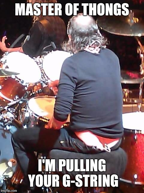 MASTER OF THONGS I'M PULLING YOUR G-STRING | image tagged in metallica,lars ulrich | made w/ Imgflip meme maker