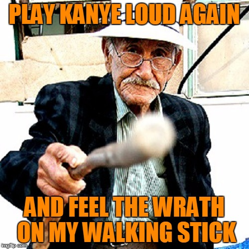 PLAY KANYE LOUD AGAIN AND FEEL THE WRATH ON MY WALKING STICK | made w/ Imgflip meme maker