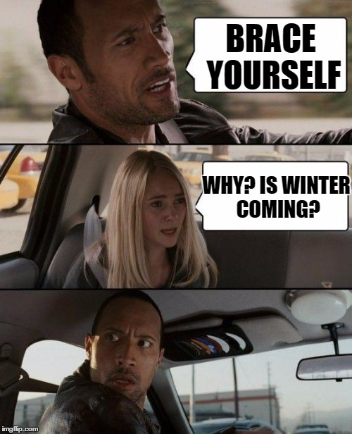 The Rock Driving Meme | BRACE YOURSELF WHY? IS WINTER COMING? | image tagged in memes,the rock driving | made w/ Imgflip meme maker