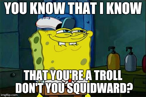 Dont You Squidward Meme | YOU KNOW THAT I KNOW THAT YOU'RE A TROLL DON'T YOU SQUIDWARD? | image tagged in memes,dont you squidward | made w/ Imgflip meme maker